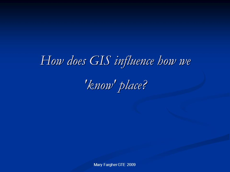 How does GIS influence how we 'know' place? Mary Fargher GTE 2009