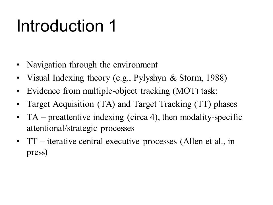 Introduction 2 Also affected by the extent to which target elements can be grouped (Yantis, 1992): Yantis suggests tracking may involve a higher-order virtual object (virtual polygon) spontaneously formed from active indexes For example, novice participants given a grouping clue have an immediate advantage but this disappears with practice – suggesting an expertise effect, something reported by Allen et al., 2004 and associated with the TA phases modality-specific attentional/strategic (grouping?) processes.