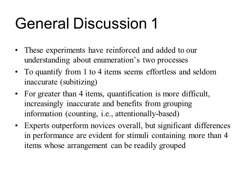 General Discussion 1 These experiments have reinforced and added to our understanding about enumerations two processes To quantify from 1 to 4 items s