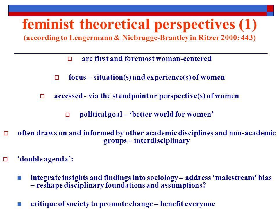 feminist theoretical perspectives (1) (according to Lengermann & Niebrugge-Brantley in Ritzer 2000: 443) are first and foremost woman-centered focus – situation(s) and experience(s) of women accessed - via the standpoint or perspective(s) of women political goal – better world for women often draws on and informed by other academic disciplines and non-academic groups – interdisciplinary double agenda: integrate insights and findings into sociology – address malestream bias – reshape disciplinary foundations and assumptions.