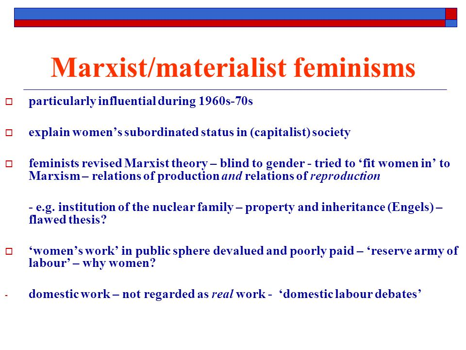 Marxist/materialist feminisms particularly influential during 1960s-70s explain womens subordinated status in (capitalist) society feminists revised Marxist theory – blind to gender - tried to fit women in to Marxism – relations of production and relations of reproduction - e.g.