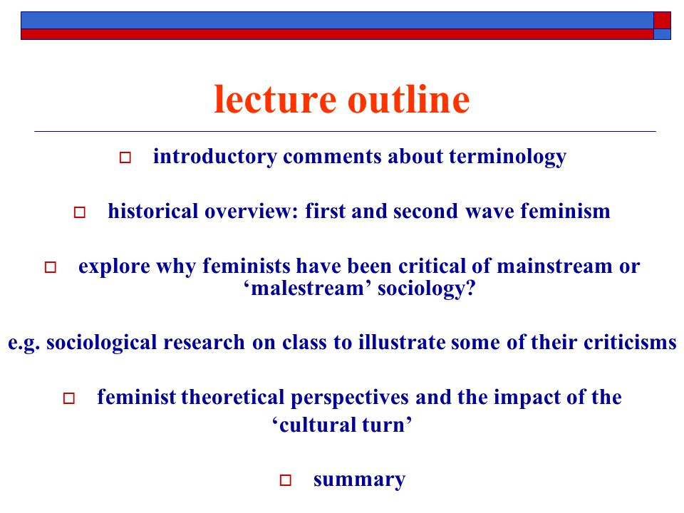 lecture outline introductory comments about terminology historical overview: first and second wave feminism explore why feminists have been critical of mainstream or malestream sociology.