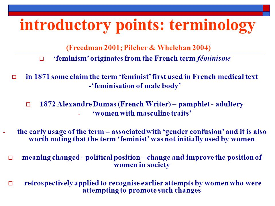 introductory points: terminology (Freedman 2001; Pilcher & Whelehan 2004) feminism originates from the French term féminisme in 1871 some claim the term feminist first used in French medical text -feminisation of male body 1872 Alexandre Dumas (French Writer) – pamphlet - adultery - women with masculine traits - the early usage of the term – associated with gender confusion and it is also worth noting that the term feminist was not initially used by women meaning changed - political position – change and improve the position of women in society retrospectively applied to recognise earlier attempts by women who were attempting to promote such changes