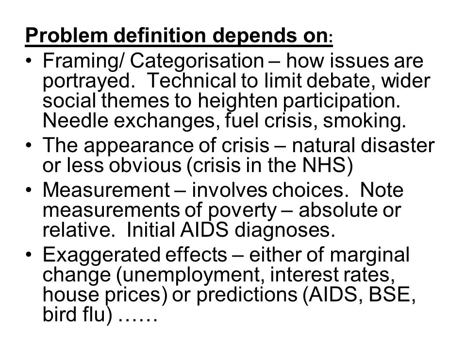 Problem definition depends on : Framing/ Categorisation – how issues are portrayed. Technical to limit debate, wider social themes to heighten partici