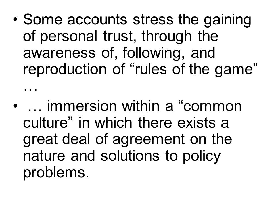 Some accounts stress the gaining of personal trust, through the awareness of, following, and reproduction of rules of the game … … immersion within a
