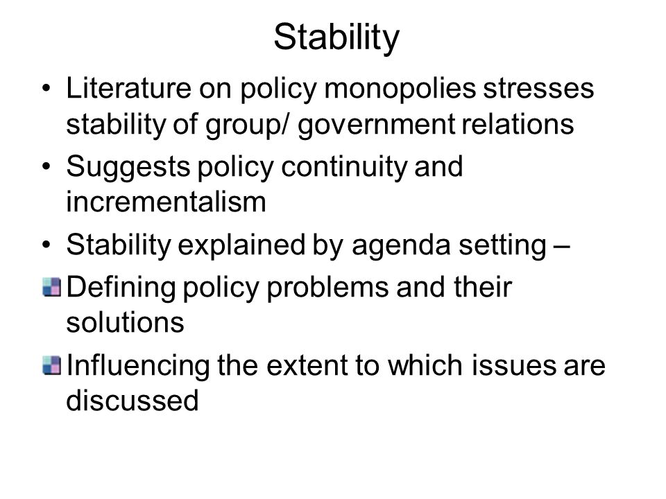 Stability Literature on policy monopolies stresses stability of group/ government relations Suggests policy continuity and incrementalism Stability ex