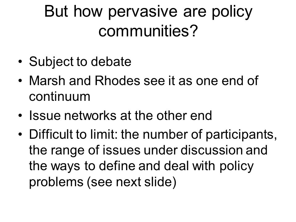 But how pervasive are policy communities? Subject to debate Marsh and Rhodes see it as one end of continuum Issue networks at the other end Difficult