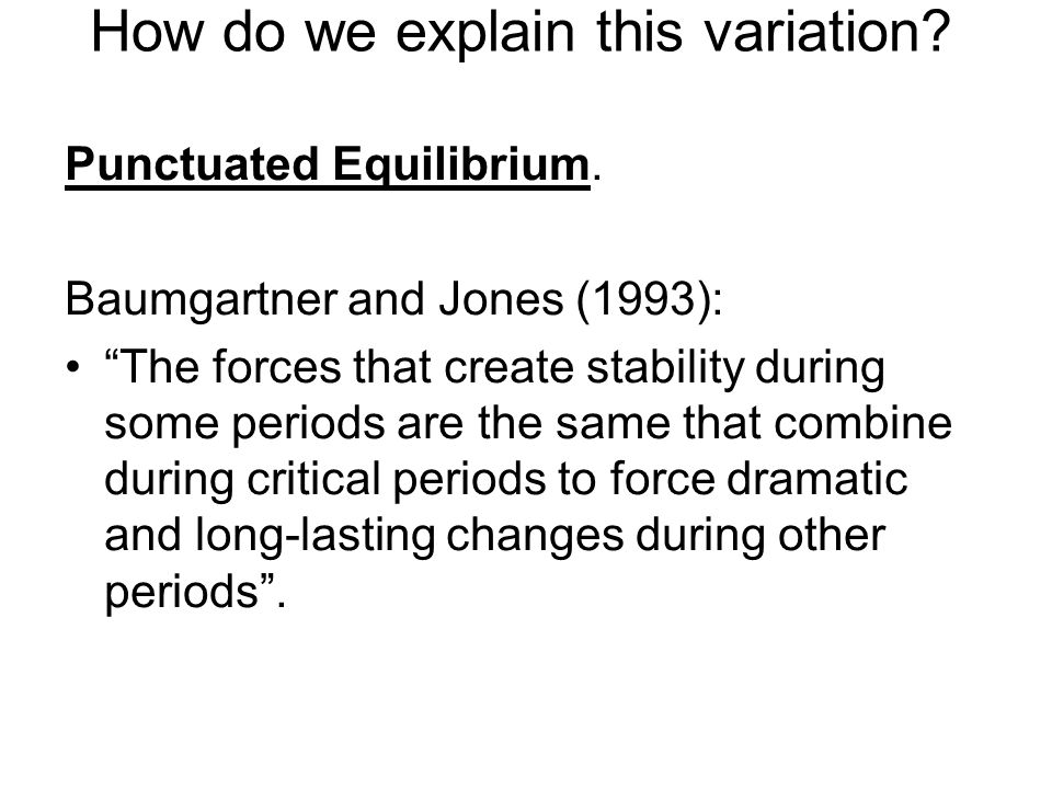 How do we explain this variation? Punctuated Equilibrium. Baumgartner and Jones (1993): The forces that create stability during some periods are the s