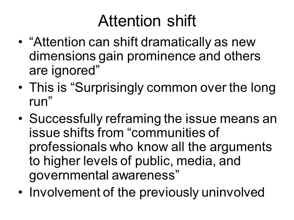 Attention shift Attention can shift dramatically as new dimensions gain prominence and others are ignored This is Surprisingly common over the long ru
