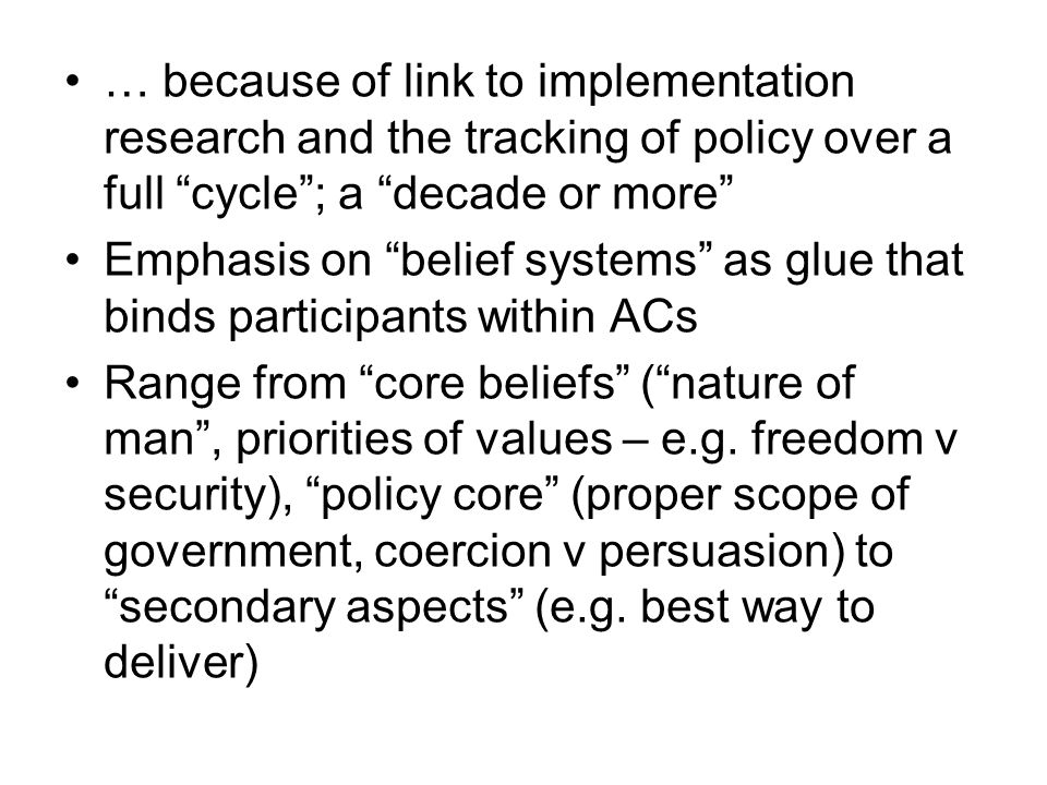 … because of link to implementation research and the tracking of policy over a full cycle; a decade or more Emphasis on belief systems as glue that bi