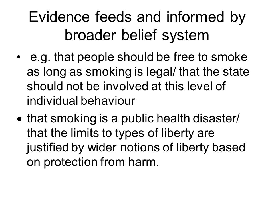 Evidence feeds and informed by broader belief system e.g. that people should be free to smoke as long as smoking is legal/ that the state should not b