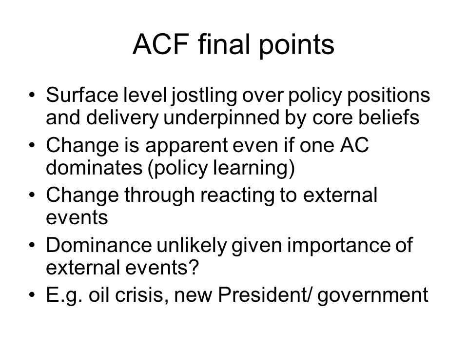 ACF final points Surface level jostling over policy positions and delivery underpinned by core beliefs Change is apparent even if one AC dominates (po
