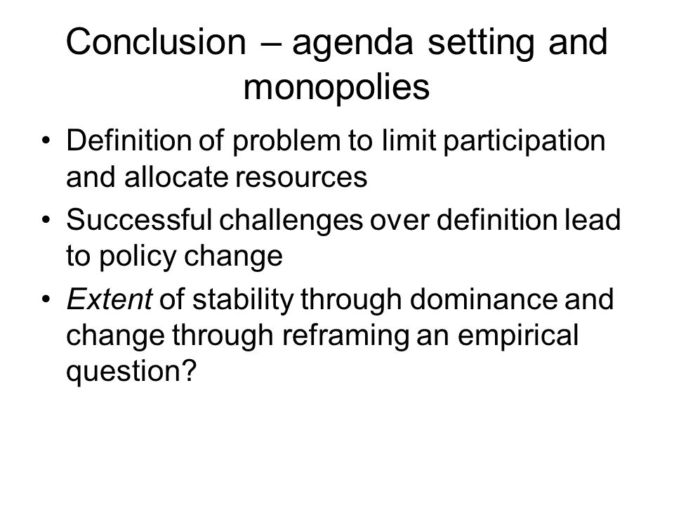 Conclusion – agenda setting and monopolies Definition of problem to limit participation and allocate resources Successful challenges over definition l