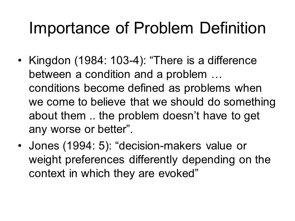Importance of Problem Definition Kingdon (1984: 103-4): There is a difference between a condition and a problem … conditions become defined as problem