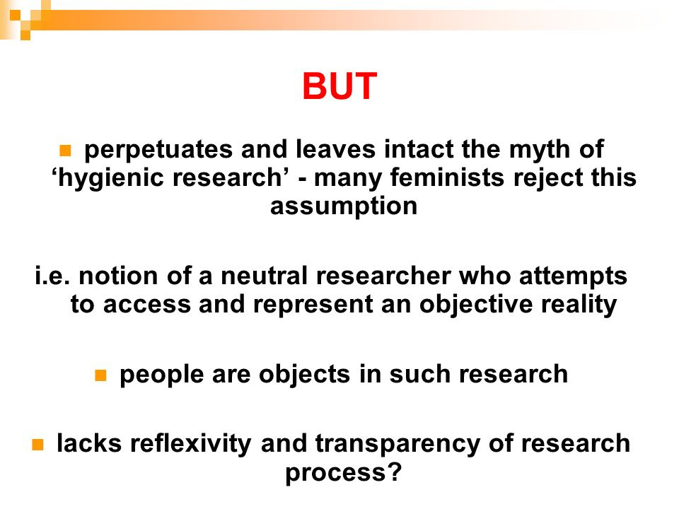 BUT perpetuates and leaves intact the myth of hygienic research - many feminists reject this assumption i.e. notion of a neutral researcher who attemp