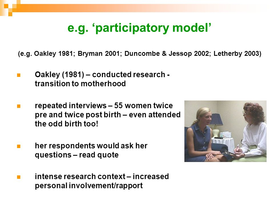 e.g. participatory model (e.g. Oakley 1981; Bryman 2001; Duncombe & Jessop 2002; Letherby 2003) Oakley (1981) – conducted research - transition to mot
