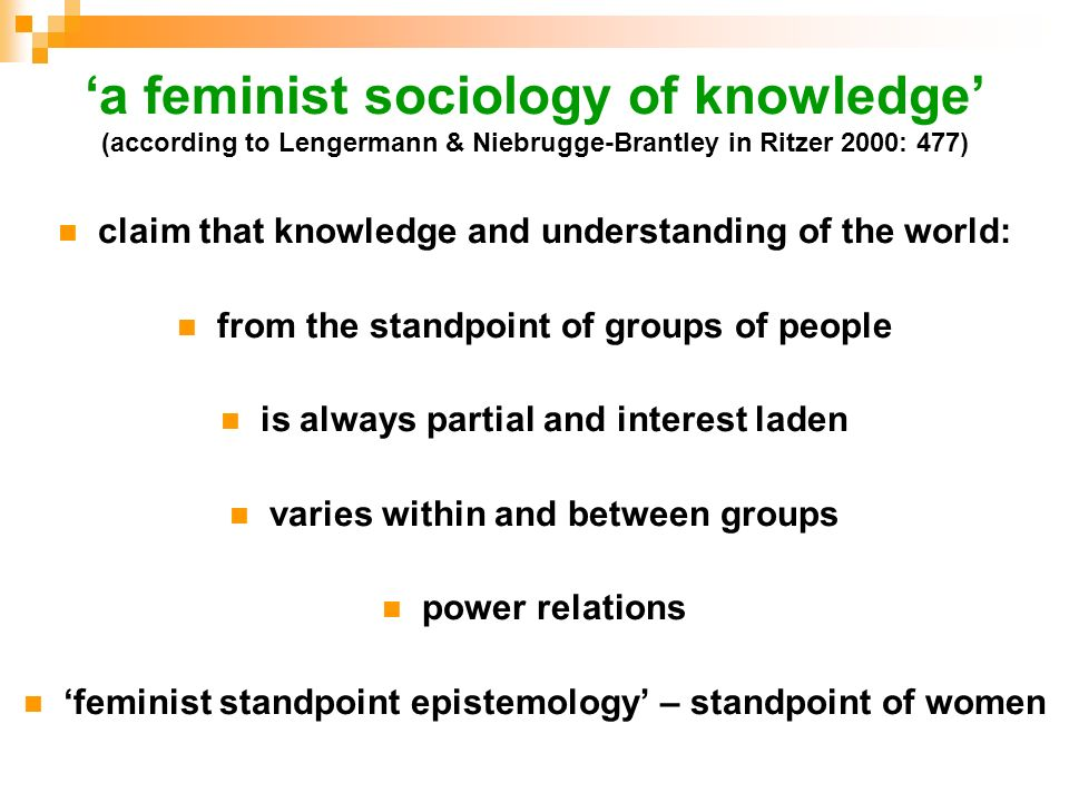a feminist sociology of knowledge (according to Lengermann & Niebrugge-Brantley in Ritzer 2000: 477) claim that knowledge and understanding of the wor