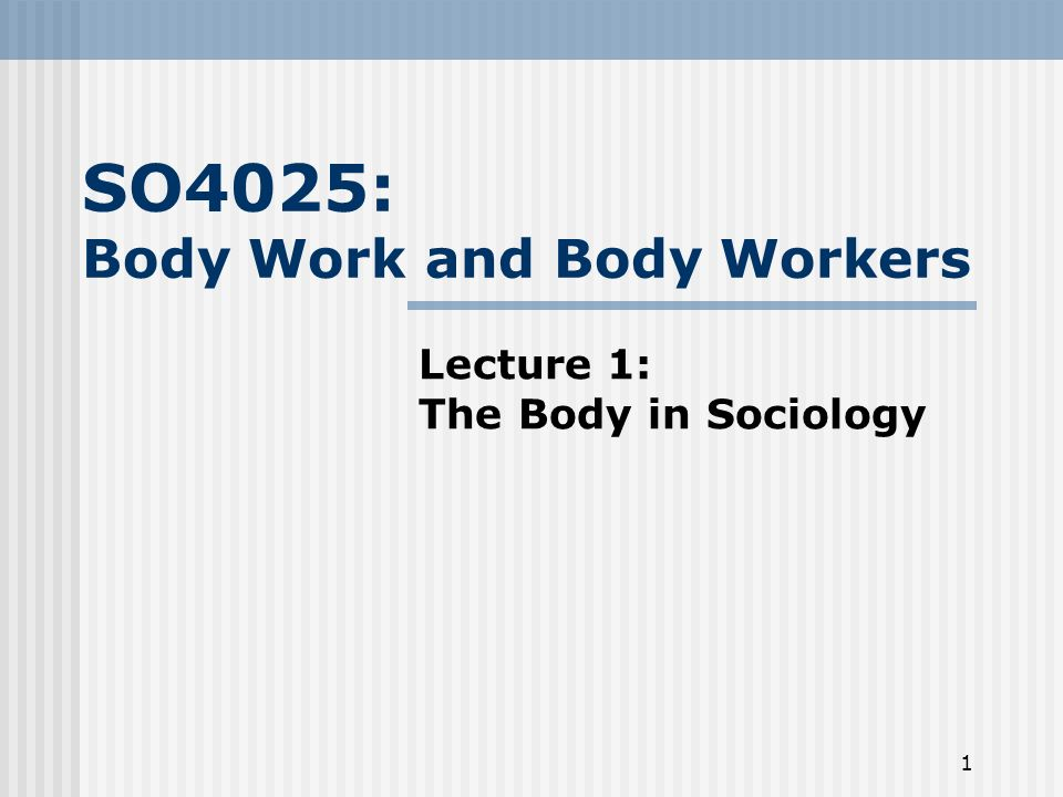 1 SO4025: Body Work and Body Workers Lecture 1: The Body in Sociology