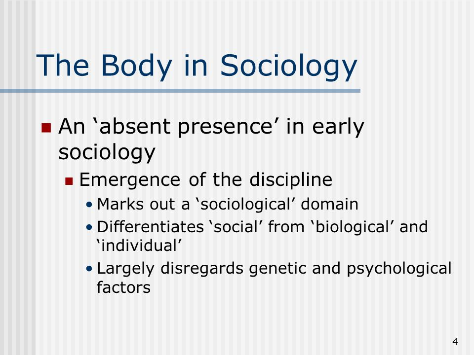4 The Body in Sociology An absent presence in early sociology Emergence of the discipline Marks out a sociological domain Differentiates social from biological and individual Largely disregards genetic and psychological factors