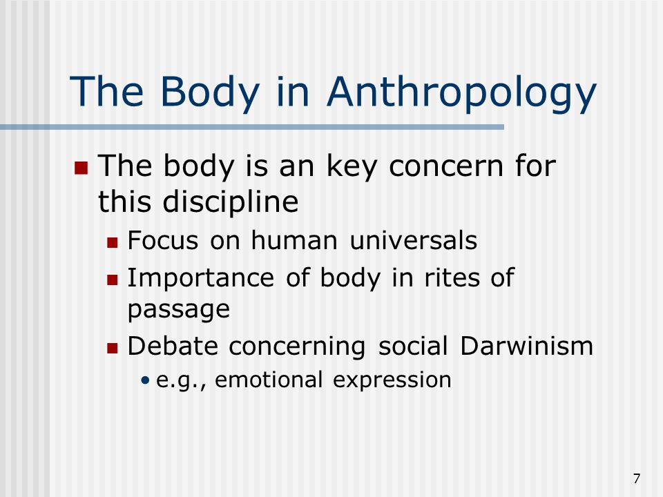 7 The Body in Anthropology The body is an key concern for this discipline Focus on human universals Importance of body in rites of passage Debate concerning social Darwinism e.g., emotional expression
