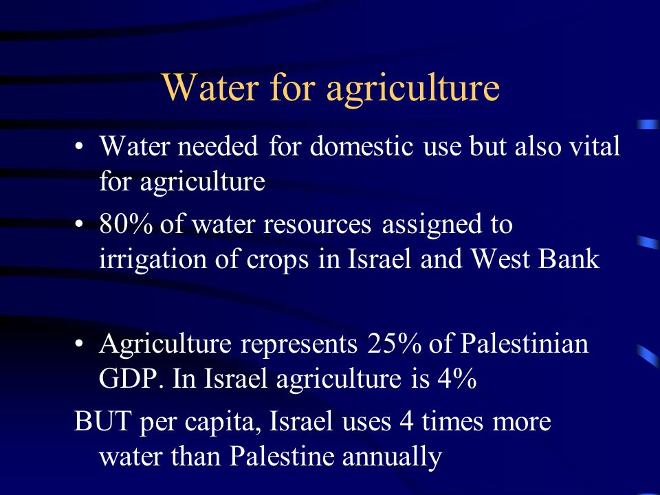 Water for agriculture Water needed for domestic use but also vital for agriculture 80% of water resources assigned to irrigation of crops in Israel and West Bank Agriculture represents 25% of Palestinian GDP.