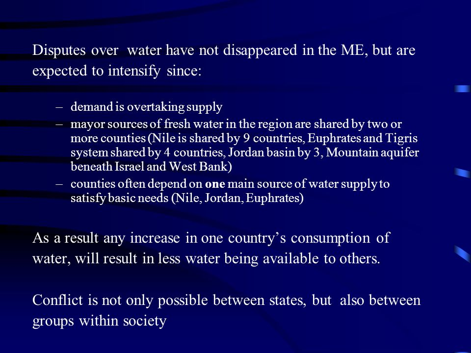 Disputes over water have not disappeared in the ME, but are expected to intensify since: –demand is overtaking supply –mayor sources of fresh water in the region are shared by two or more counties (Nile is shared by 9 countries, Euphrates and Tigris system shared by 4 countries, Jordan basin by 3, Mountain aquifer beneath Israel and West Bank) –counties often depend on one main source of water supply to satisfy basic needs (Nile, Jordan, Euphrates) As a result any increase in one countrys consumption of water, will result in less water being available to others.