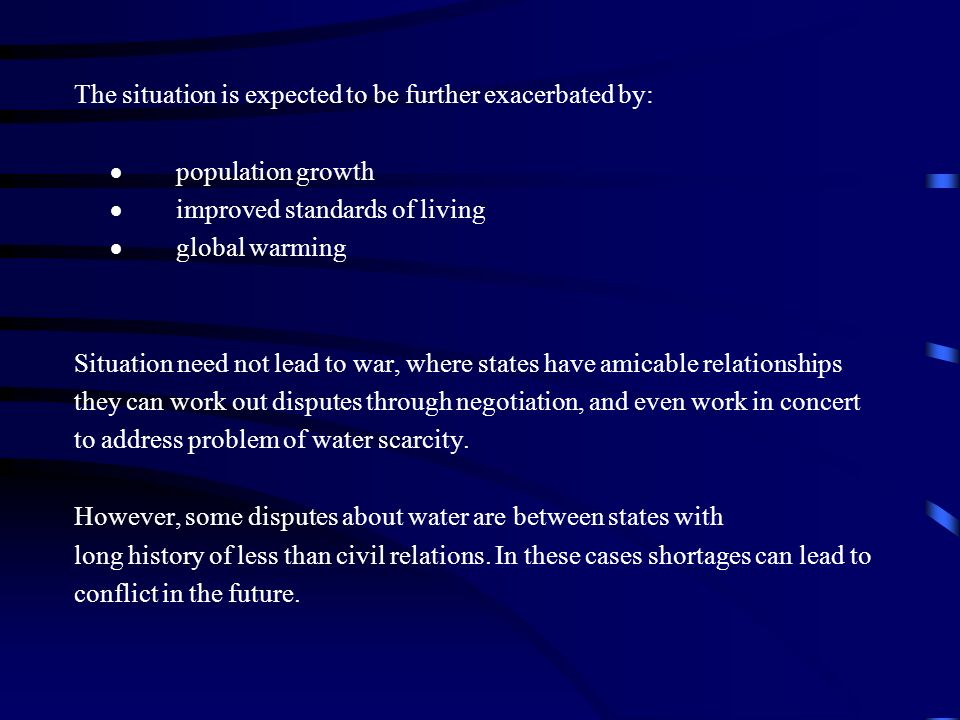 The situation is expected to be further exacerbated by: population growth improved standards of living global warming Situation need not lead to war, where states have amicable relationships they can work out disputes through negotiation, and even work in concert to address problem of water scarcity.