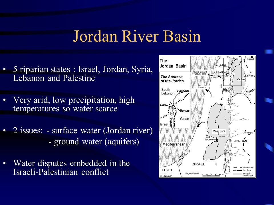 Jordan River Basin 5 riparian states : Israel, Jordan, Syria, Lebanon and Palestine Very arid, low precipitation, high temperatures so water scarce 2 issues: - surface water (Jordan river) - ground water (aquifers) Water disputes embedded in the Israeli-Palestinian conflict