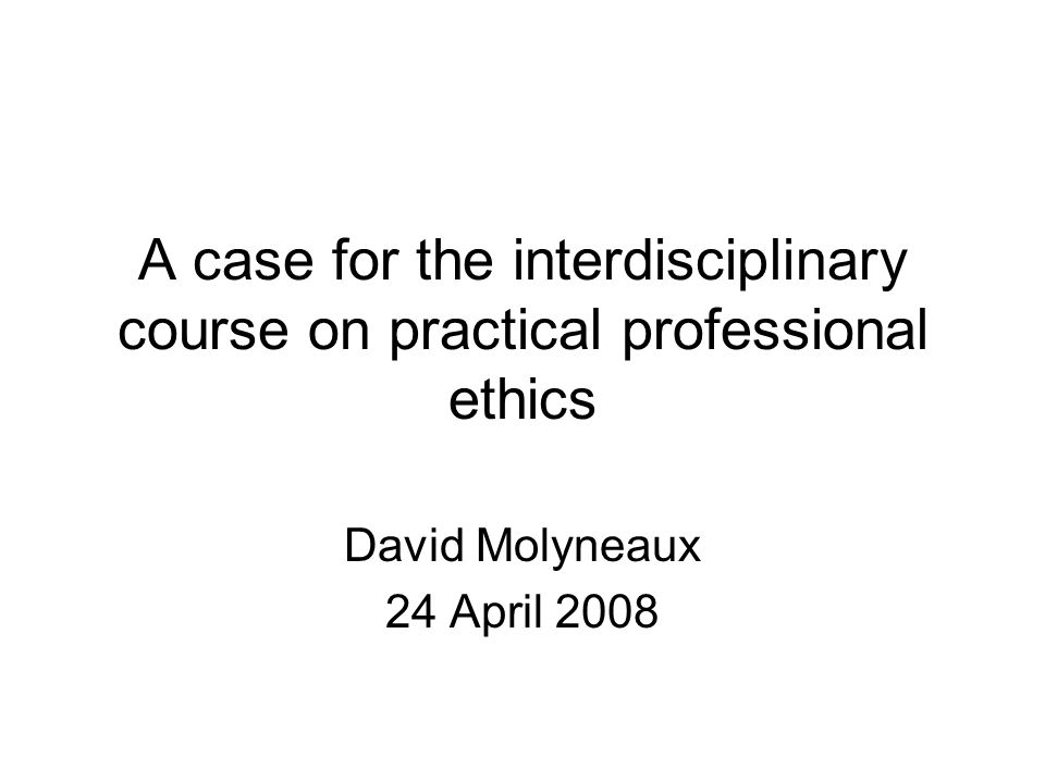 A case for the interdisciplinary course on practical professional ethics David Molyneaux 24 April 2008