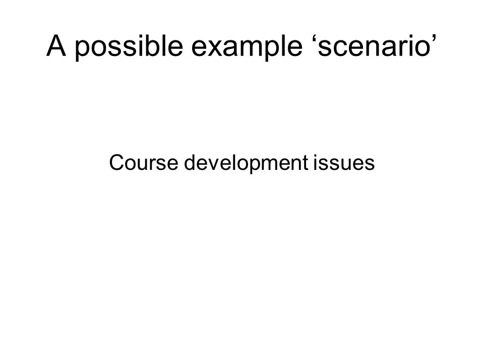 A possible example scenario Course development issues