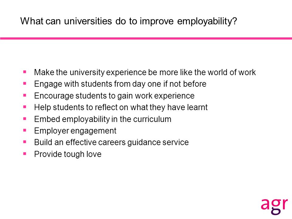 What can universities do to improve employability? Make the university experience be more like the world of work Engage with students from day one if