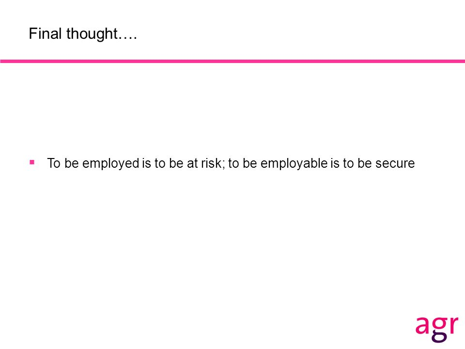 Final thought…. To be employed is to be at risk; to be employable is to be secure