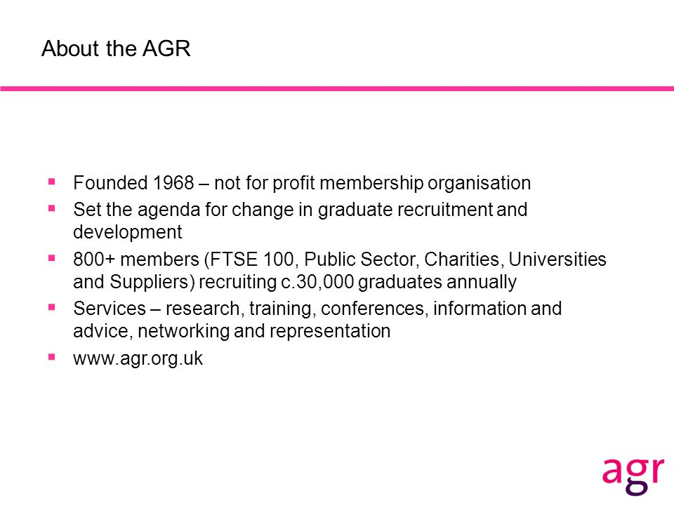 About the AGR Founded 1968 – not for profit membership organisation Set the agenda for change in graduate recruitment and development 800+ members (FT
