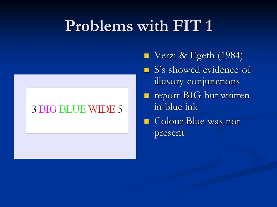 Problems with FIT 1 Verzi & Egeth (1984) Ss showed evidence of illusory conjunctions report BIG but written in blue ink Colour Blue was not present