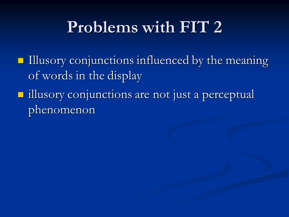 Problems with FIT 2 Illusory conjunctions influenced by the meaning of words in the display Illusory conjunctions influenced by the meaning of words in the display illusory conjunctions are not just a perceptual phenomenon illusory conjunctions are not just a perceptual phenomenon