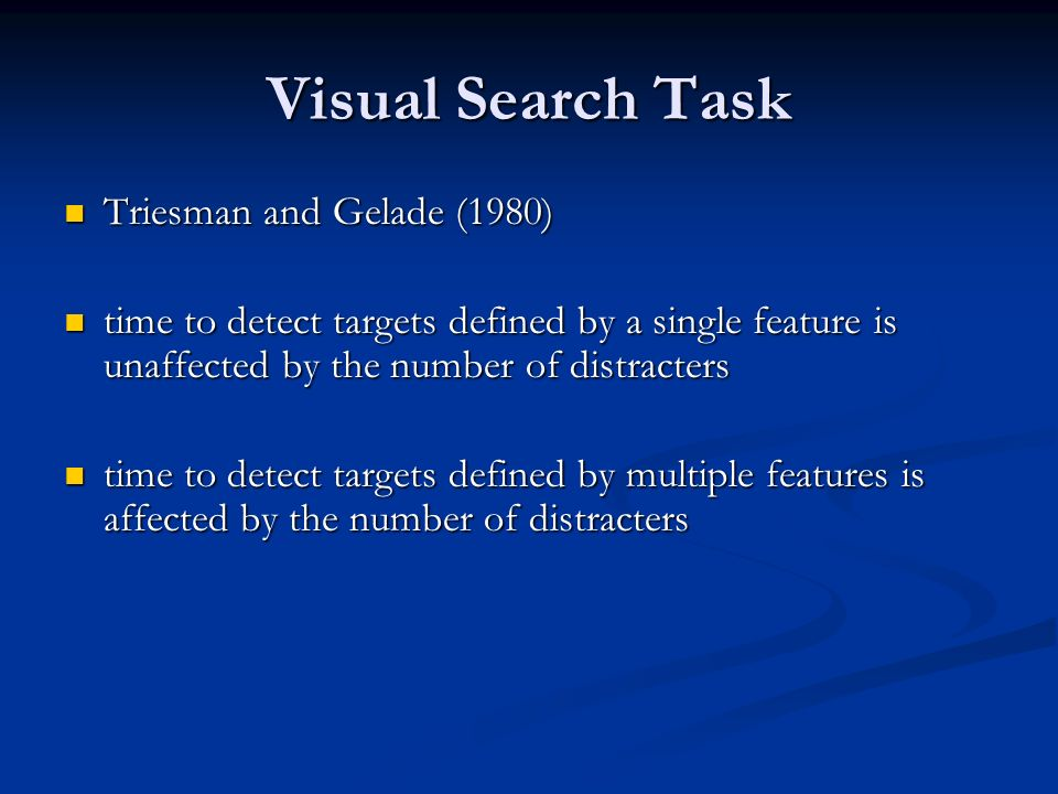Visual Search Task Triesman and Gelade (1980) Triesman and Gelade (1980) time to detect targets defined by a single feature is unaffected by the number of distracters time to detect targets defined by a single feature is unaffected by the number of distracters time to detect targets defined by multiple features is affected by the number of distracters time to detect targets defined by multiple features is affected by the number of distracters
