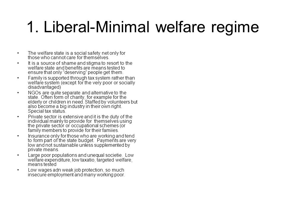 1. Liberal-Minimal welfare regime The welfare state is a social safety net only for those who cannot care for themselves. It is a source of shame and