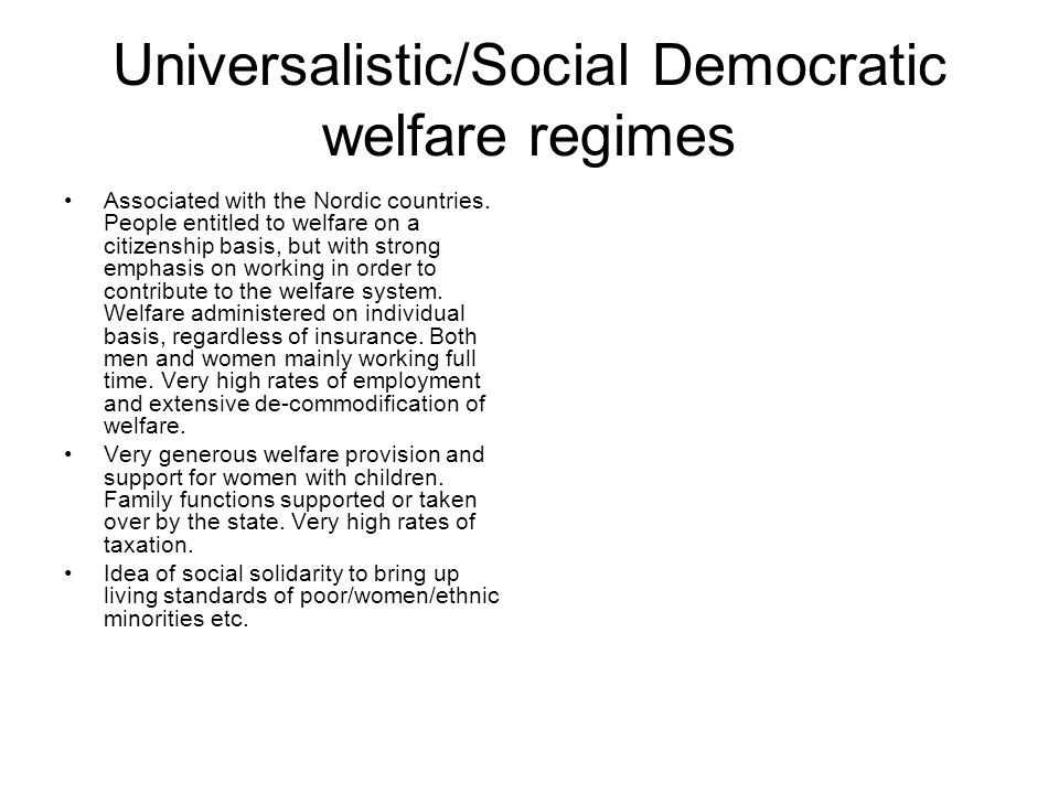 Universalistic/Social Democratic welfare regimes Associated with the Nordic countries. People entitled to welfare on a citizenship basis, but with str