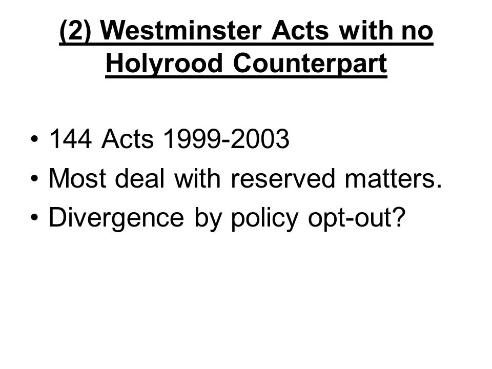 (2) Westminster Acts with no Holyrood Counterpart 144 Acts 1999-2003 Most deal with reserved matters.