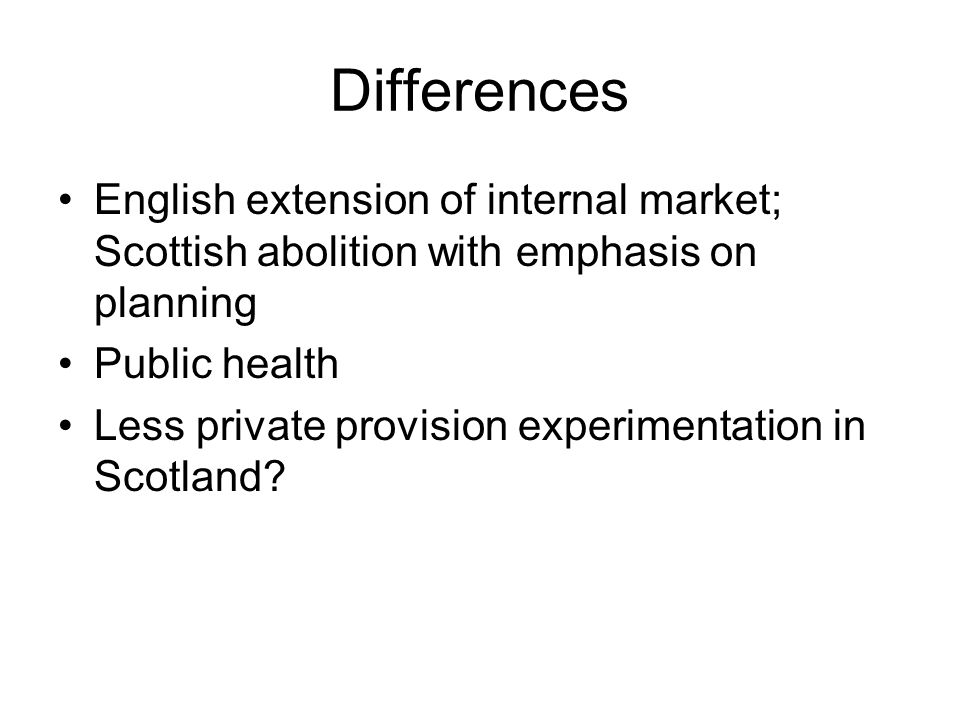 Differences English extension of internal market; Scottish abolition with emphasis on planning Public health Less private provision experimentation in Scotland