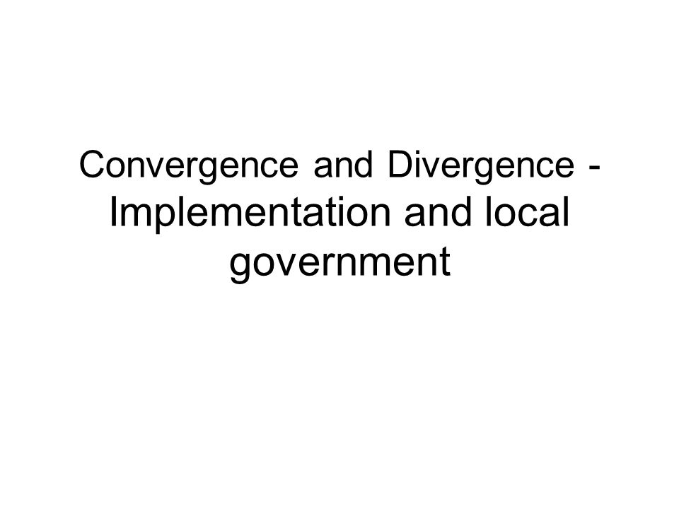 Convergence and Divergence - Implementation and local government