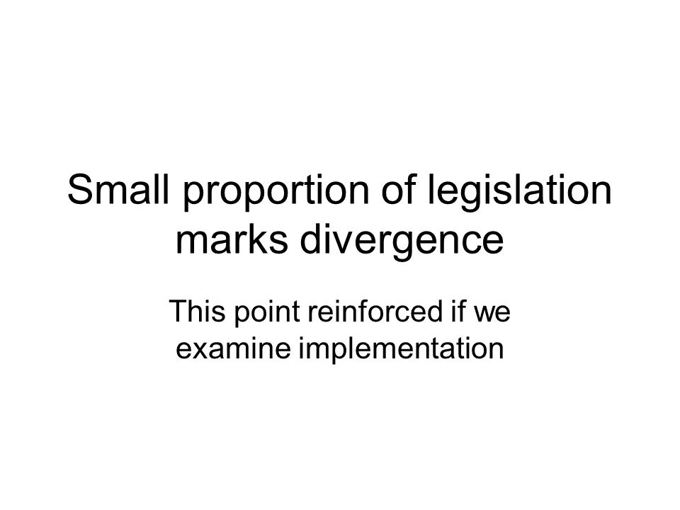 Small proportion of legislation marks divergence This point reinforced if we examine implementation