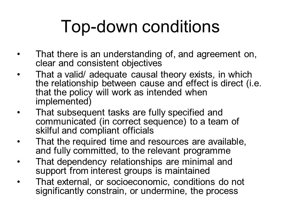 Top-down conditions That there is an understanding of, and agreement on, clear and consistent objectives That a valid/ adequate causal theory exists, in which the relationship between cause and effect is direct (i.e.