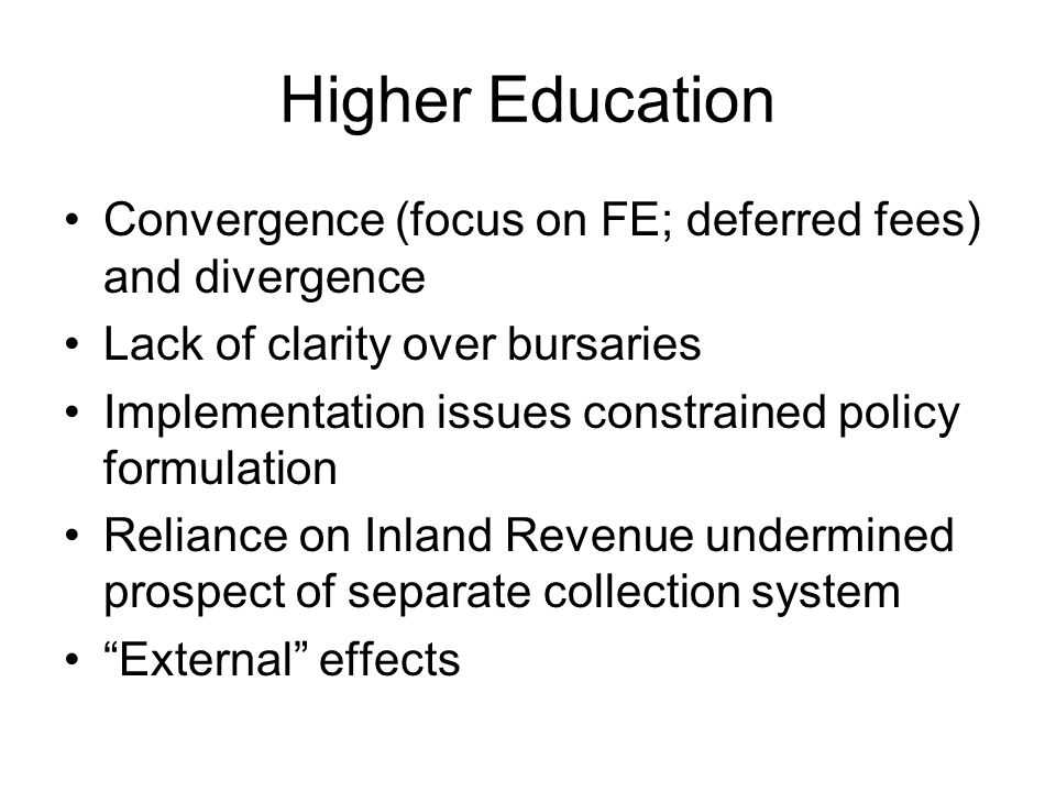 Higher Education Convergence (focus on FE; deferred fees) and divergence Lack of clarity over bursaries Implementation issues constrained policy formulation Reliance on Inland Revenue undermined prospect of separate collection system External effects
