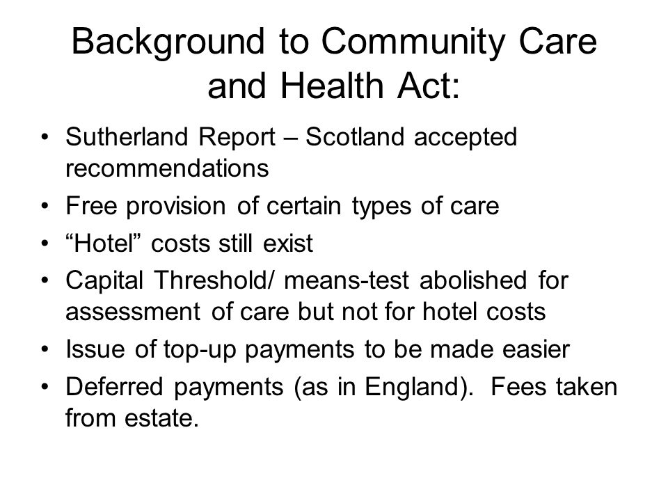 Background to Community Care and Health Act: Sutherland Report – Scotland accepted recommendations Free provision of certain types of care Hotel costs still exist Capital Threshold/ means-test abolished for assessment of care but not for hotel costs Issue of top-up payments to be made easier Deferred payments (as in England).