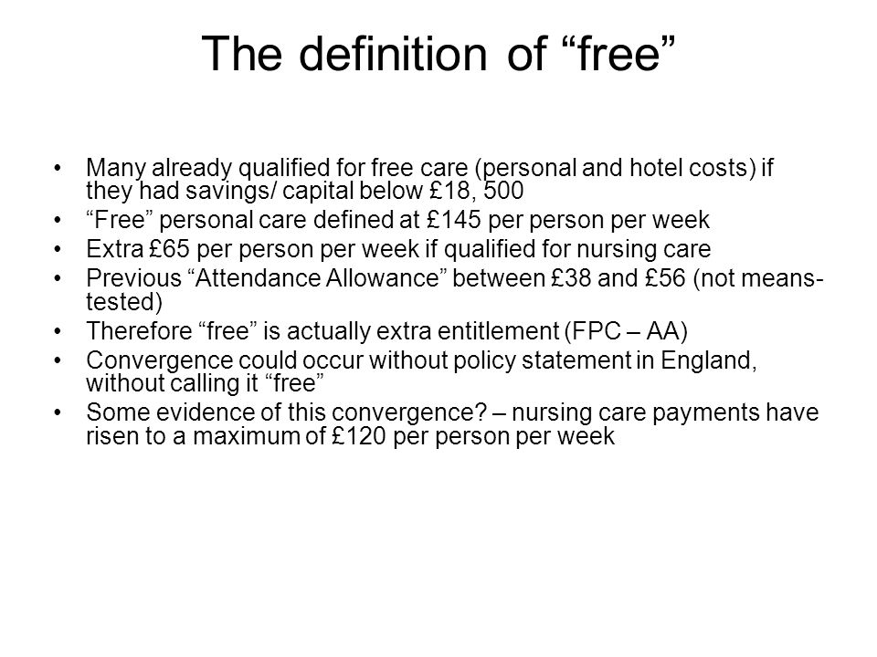 The definition of free Many already qualified for free care (personal and hotel costs) if they had savings/ capital below £18, 500 Free personal care defined at £145 per person per week Extra £65 per person per week if qualified for nursing care Previous Attendance Allowance between £38 and £56 (not means- tested) Therefore free is actually extra entitlement (FPC – AA) Convergence could occur without policy statement in England, without calling it free Some evidence of this convergence.
