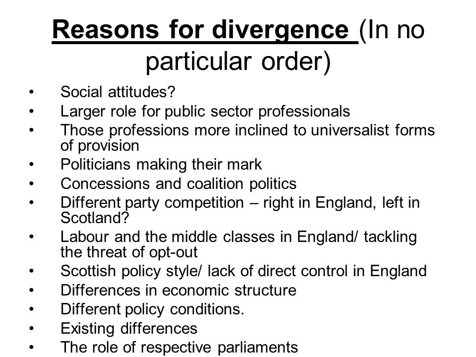 Reasons for convergence/ limited divergence Finance and the role of the Treasury EU commitments UK single market UK welfare state/ welfare immigrant problem Reserved/ devolved issues (see Sewel) Issues may cross departmental/ policy boundaries Party and ministerial links Civil service uniformity Policy learning UK professions The role of ideology across jurisdictions Problems that defy solutions.