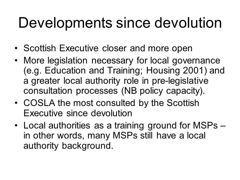 Developments since devolution Scottish Executive closer and more open More legislation necessary for local governance (e.g. Education and Training; Ho