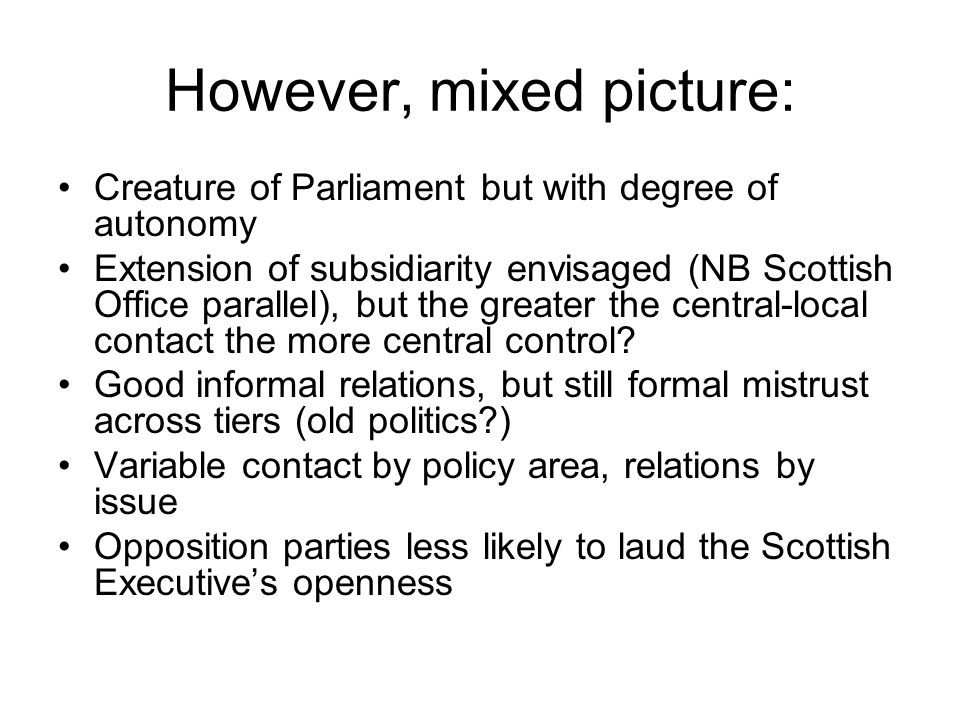 However, mixed picture: Creature of Parliament but with degree of autonomy Extension of subsidiarity envisaged (NB Scottish Office parallel), but the greater the central-local contact the more central control.