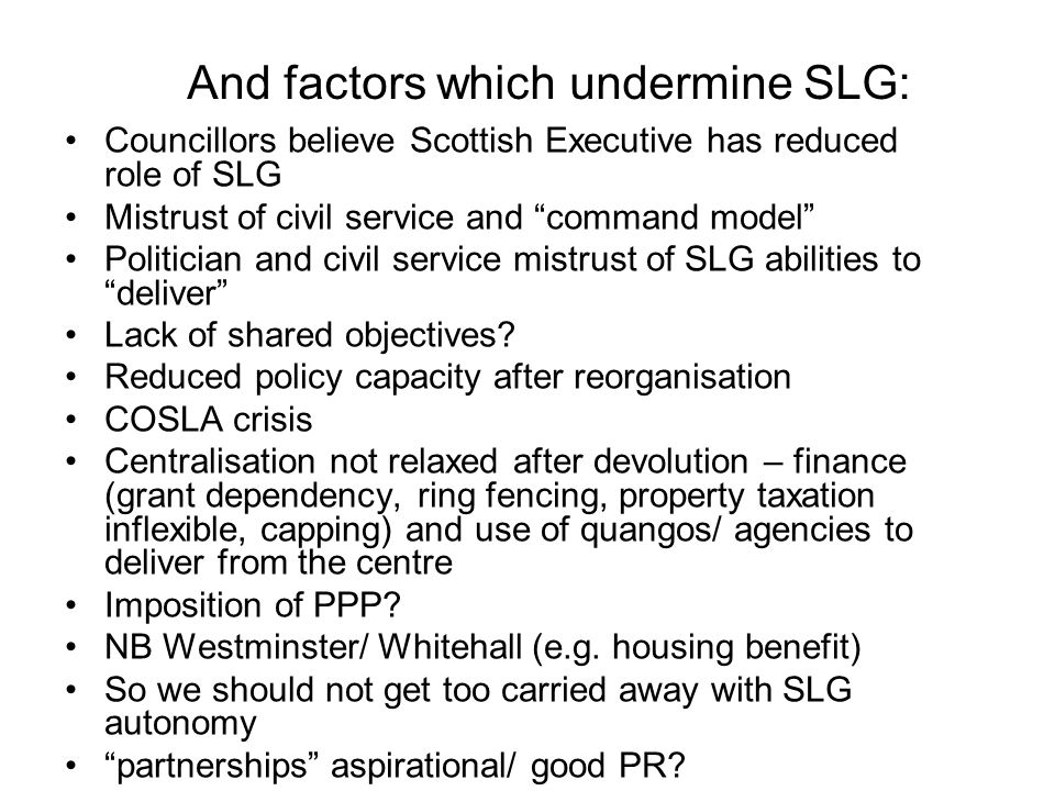 And factors which undermine SLG: Councillors believe Scottish Executive has reduced role of SLG Mistrust of civil service and command model Politician and civil service mistrust of SLG abilities to deliver Lack of shared objectives.